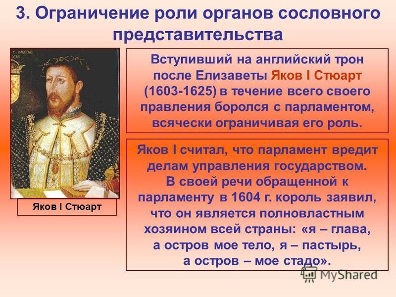 3. Ограничение роли органов сословного представительства Вступивший на английский трон после Елизаветы Яков I Стюарт (1603-1625) в течение всего своего правления боролся с парламентом, всячески ограничивая его роль. Яков I считал, что парламент вреди