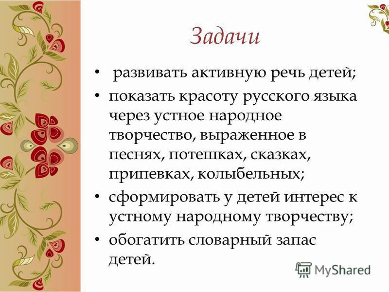 Задачи развивать активную речь детей; показать красоту русского языка через устное народное творчество, выраженное в песнях, потешках, сказках, припевках, колыбельных; сформировать у детей интерес к устному народному творчеству; обогатить словарный з