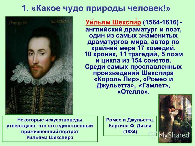 1. «Какое чудо природы человек!» Уи́льям Шекспи́р (1564-1616) - английский драматург и поэт, один из самых знаменитых драматургов мира, автор по крайней мере 17 комедий, 10 хроник, 11 трагедий, 5 поэм и цикла из 154 сонетов. Среди самых прославленных