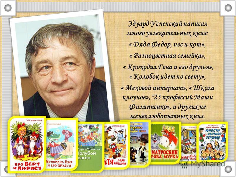 Эдуард Успенский написал много увлекательных книг: « Дядя Федор, пес и кот», « Разноцветная семейка», « Крокодил Гена и его друзья», « Колобок идет по свету», « Меховой интернат», « Школа клоунов»,