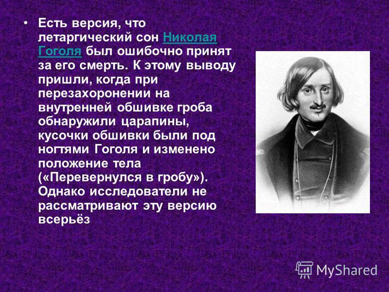 Есть версия, что летаргический сон Николая Гоголя был ошибочно принят за его смерть. К этому выводу пришли, когда при перезахоронении на внутренней обшивке гроба обнаружили царапины, кусочки обшивки были под ногтями Гоголя и изменено положение тела (