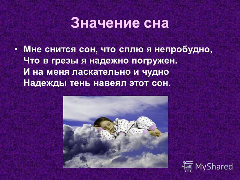 Значение сна Мне снится сон, что сплю я непробудно, Что в грезы я надежно погружен. И на меня ласкательно и чудно Надежды тень навеял этот сон.
