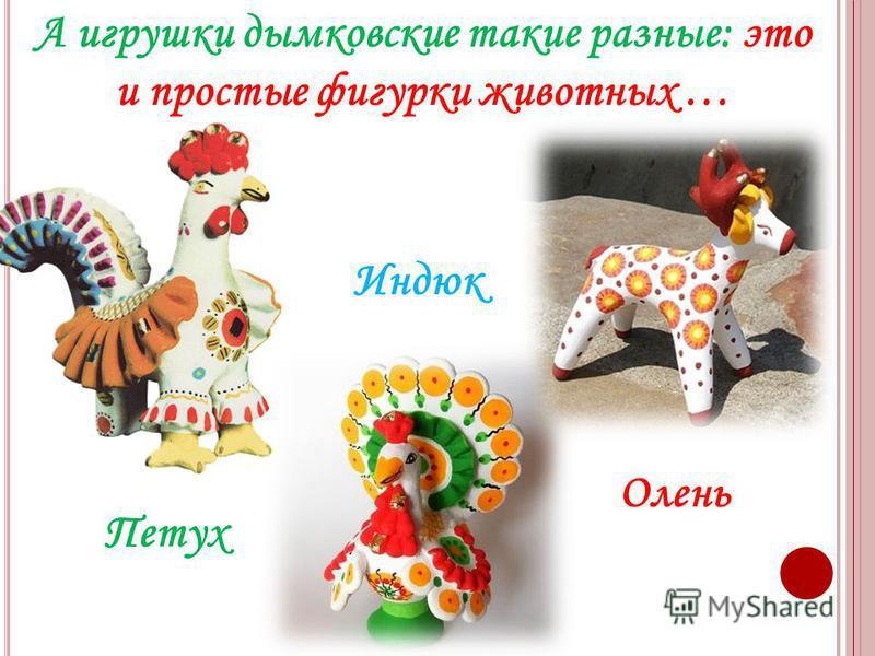 А игрушки дымковские такие разные: это и простые фигурки животных … Индюк Олень Петух