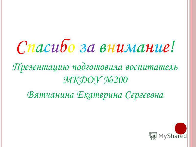 Спасибо за внимание! Презентацию подготовила воспитатель МКДОУ 200 Вятчанина Екатерина Сергеевна