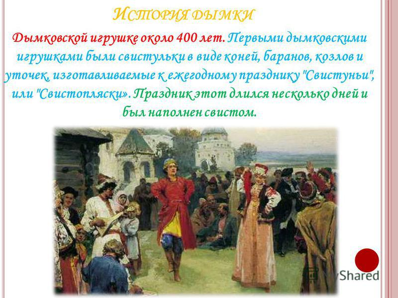 И СТОРИЯ ДЫМКИ Дымковской игрушке около 400 лет. Первыми дымковскими игрушками были свистульки в виде коней, баранов, козлов и уточек, изготавливаемые к ежегодному празднику