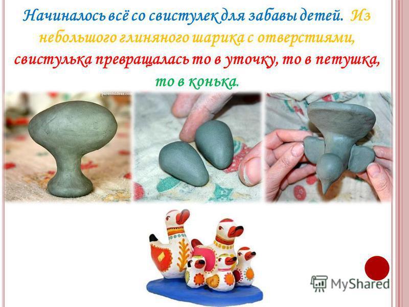 Начиналось всё со свистулек для забавы детей. Из небольшого глиняного шарика с отверстиями, свистулька превращалась то в уточку, то в петушка, то в конька.