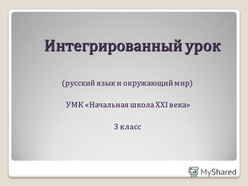 Интегрированный урок Интегрированный урок (русский язык и окружающий мир) УМК «Начальная школа XXI века» 3 класс