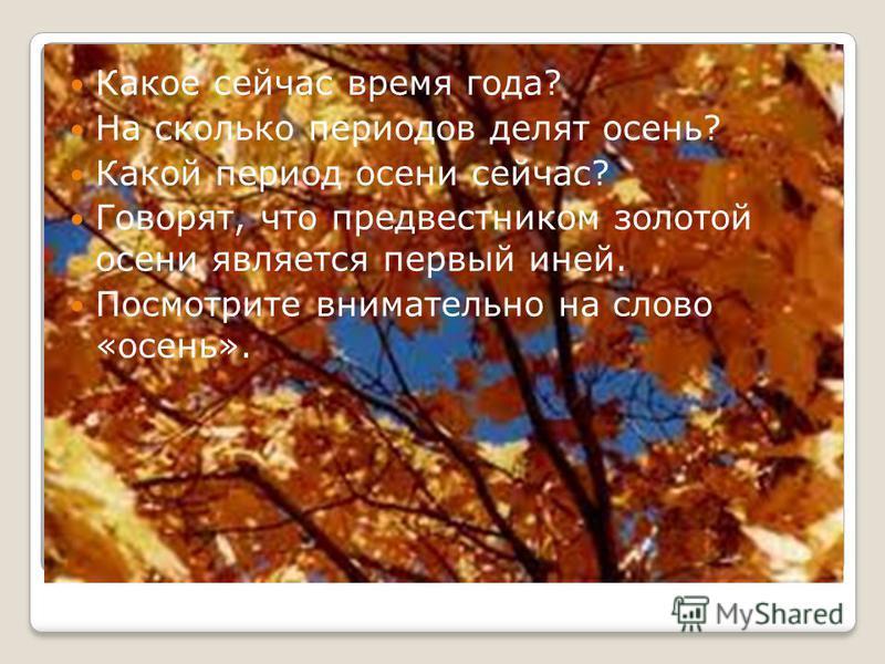Какое сейчас время года? На сколько периодов делят осень? Какой период осени сейчас? Говорят, что предвестником золотой осени является первый иней. Посмотрите внимательно на слово «осень».