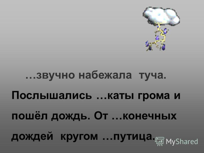…звучно набежала туча. Послышались …каты грома и пошёл дождь. От …конечных дождей кругом …путица.