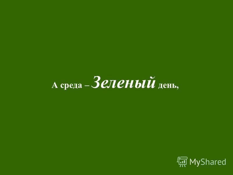 А среда – Зеленый день,