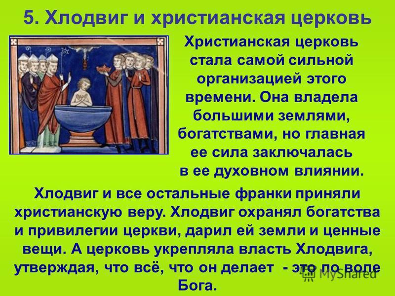 5. Хлодвиг и христианская церковь Христианская церковь стала самой сильной организацией этого времени. Она владела большими землями, богатствами, но главная ее сила заключалась в ее духовном влиянии. Хлодвиг и все остальные франки приняли христианску