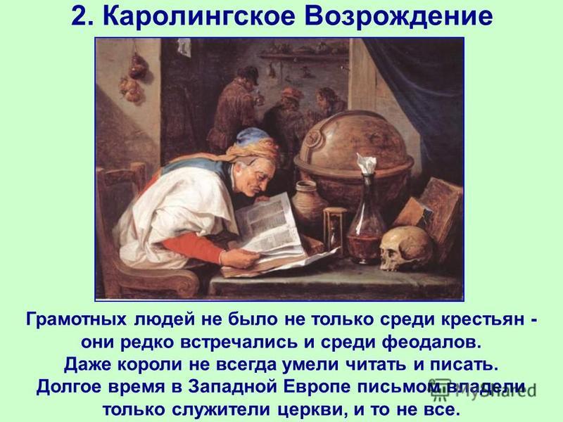 2. Каролингское Возрождение Грамотных людей не было не только среди крестьян - они редко встречались и среди феодалов. Даже короли не всегда умели читать и писать. Долгое время в Западной Европе письмом владели только служители церкви, и то не все.