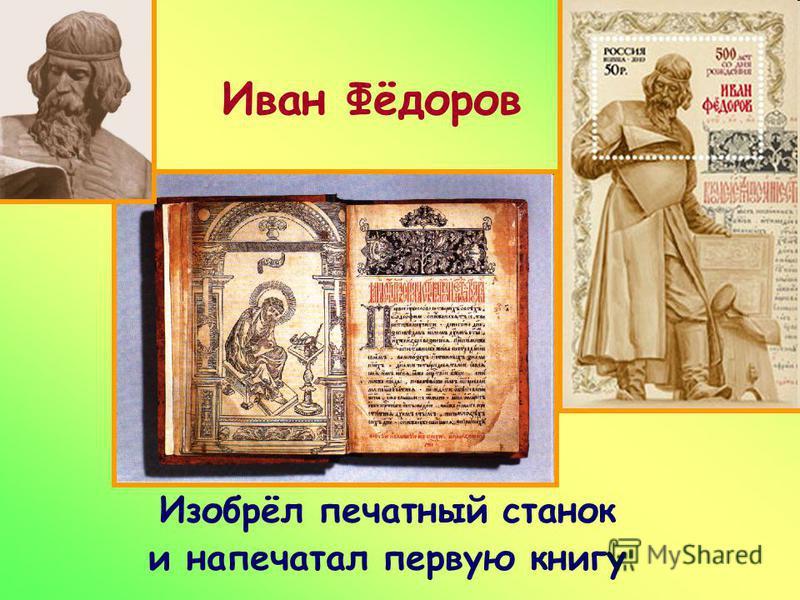 Иван Фёдоров Изобрёл печатный станок и напечатал первую книгу