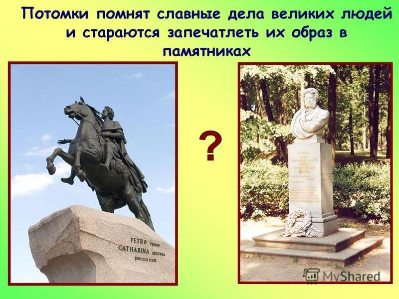 Потомки помнят славные дела великих людей и стараются запечатлеть их образ в памятниках