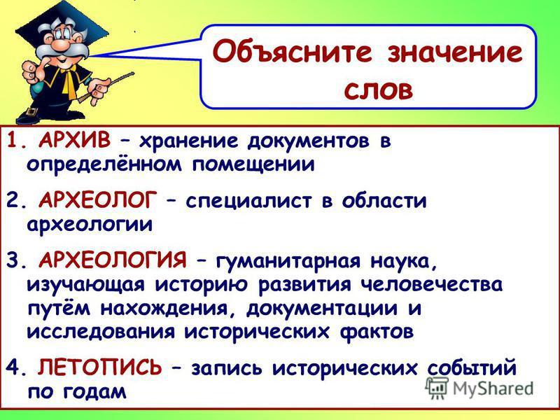 Объясните значение слов 1. АРХИВ - 2. АРХЕОЛОГ – 3. АРХЕОЛОГИЯ – 4. ЛЕТОПИСЬ - 1. АРХИВ – хранение документов в определённом помещении 2. АРХЕОЛОГ – специалист в области археологии 3. АРХЕОЛОГИЯ – гуманитарная наука, изучающая историю развития челове