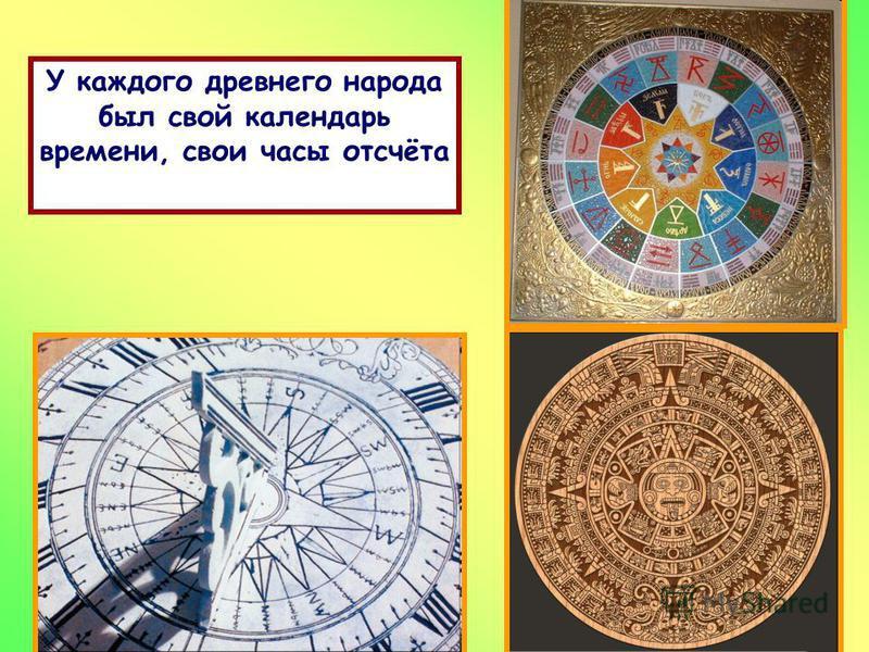 У каждого древнего народа был свой календарь времени, свои часы отсчёта