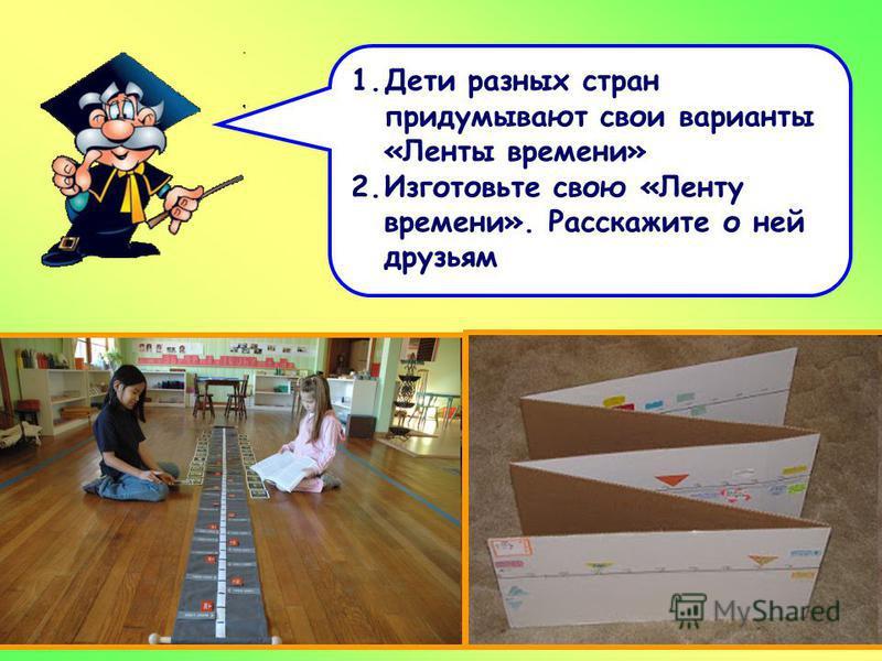 1. Дети разных стран придумывают свои варианты «Ленты времени» 2. Изготовьте свою «Ленту времени». Расскажите о ней друзьям