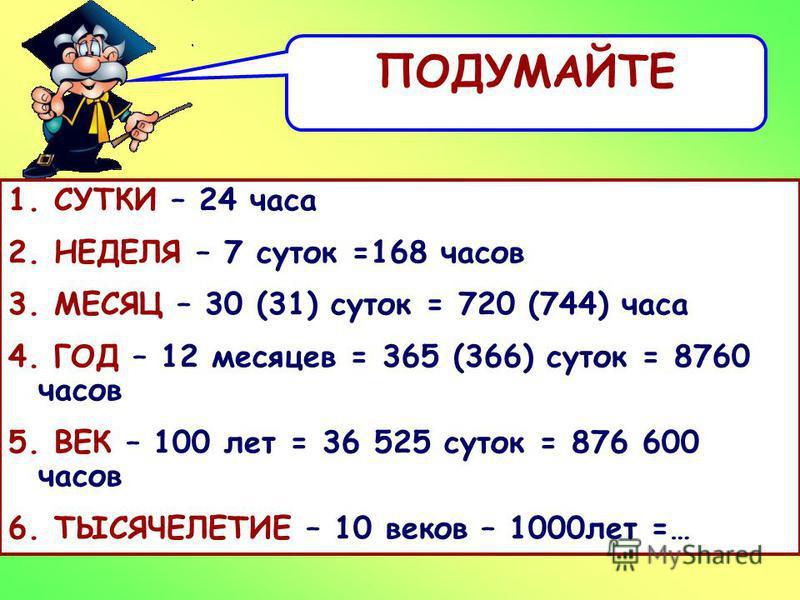 ПОДУМАЙТЕ 1. СУТКИ - 2. НЕДЕЛЯ – 3. МЕСЯЦ – 4. ГОД – 5. ВЕК – 6. ТЫСЯЧЕЛЕТИЕ 1. СУТКИ – 24 часа 2. НЕДЕЛЯ – 7 суток =168 часов 3. МЕСЯЦ – 30 (31) суток = 720 (744) часа 4. ГОД – 12 месяцев = 365 (366) суток = 8760 часов 5. ВЕК – 100 лет = 36 525 суто