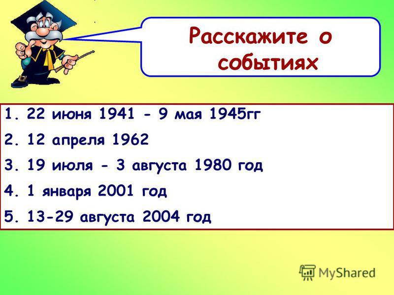 Расскажите о событиях 1. 22 июня 1941 - 9 мая 1945 гг 2. 12 апреля 1962 3. 19 июля - 3 августа 1980 год 4. 1 января 2001 год 5. 13-29 августа 2004 год
