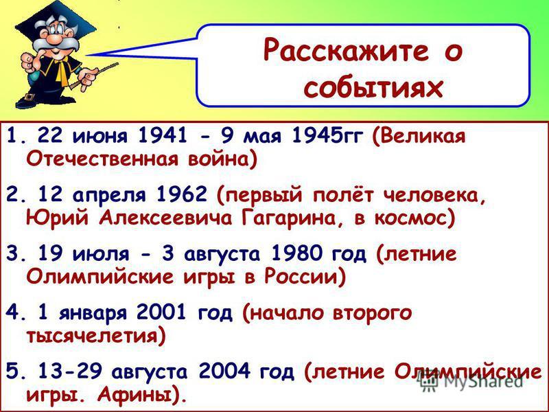 Расскажите о событиях 1. 22 июня 1941 - 9 мая 1945 гг (Великая Отечественная война) 2. 12 апреля 1962 (первый полёт человека, Юрий Алексеевича Гагарина, в космос) 3. 19 июля - 3 августа 1980 год (летние Олимпийские игры в России) 4. 1 января 2001 год