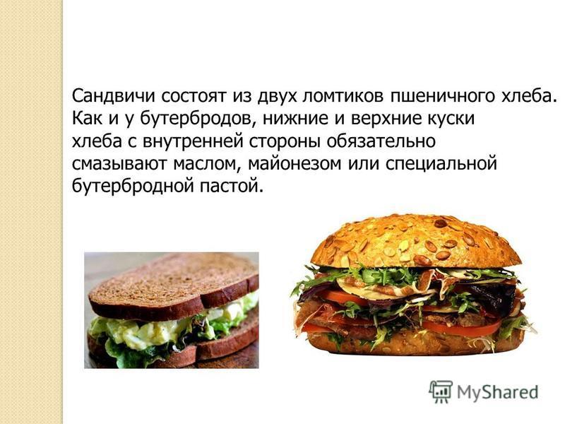 Изначально бутерброд – открытое сооружение, поэтому он не может быть большим – иначе составляющие бутерброда оказались бы на земле. Затем в Англии известный лорд граф Сандвич министр иностранных дел и военно-морской министр Британской империи, придум