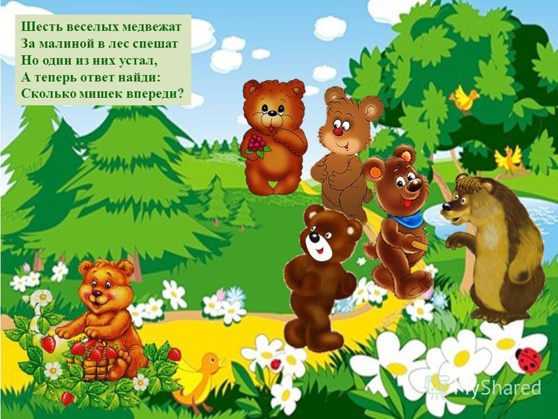 Шесть веселых медвежат За малиной в лес спешат Но один из них устал, А теперь ответ найди: Сколько мишек впереди?