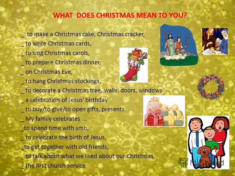 WHAT DOES CHRISTMAS MEAN TO YOU? _ to make a Christmas cake, Christmas cracker, _ to write Christmas cards, _ to sing Christmas carols, _ to prepare Christmas dinner, _ on Christmas Eve, _ to hang Christmas stockings, _ to decorate a Christmas tree,