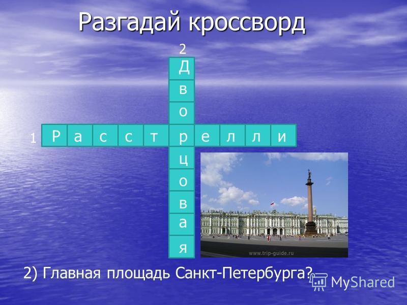 Разгадай кроссворд Расстелли 1 2) Главная площадь Санкт-Петербурга? три Д в о ц о в а я 2