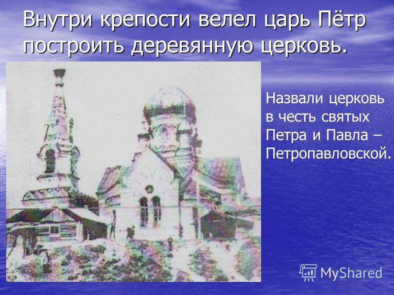 Внуттри крепости велел царь Пётр построить деревянную церковь. Назвали церковь в честь святых Петра и Павла – Петропавловской.