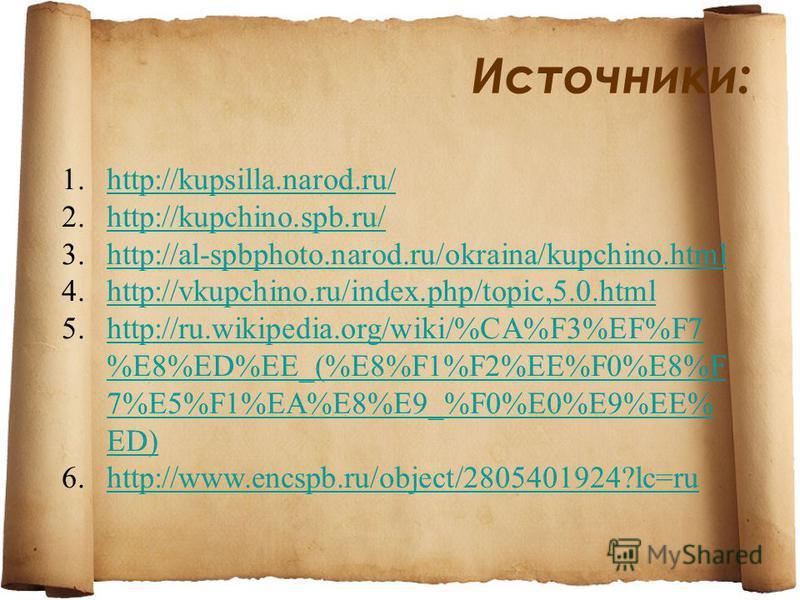 Источники: 1.http://kupsilla.narod.ru/http://kupsilla.narod.ru/ 2.http://kupchino.spb.ru/http://kupchino.spb.ru/ 3.http://al-spbphoto.narod.ru/okraina/kupchino.htmlhttp://al-spbphoto.narod.ru/okraina/kupchino.html 4.http://vkupchino.ru/index.php/topi