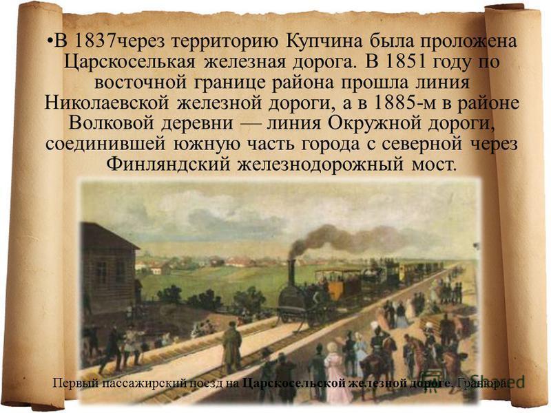 В 1837 через территорию Купчина была проложена Царскоселькая железная дорога. В 1851 году по восточной границе района прошла линия Николаевской железной дороги, а в 1885-м в районе Волковой деревни линия Окружной дороги, соединившей южную часть город
