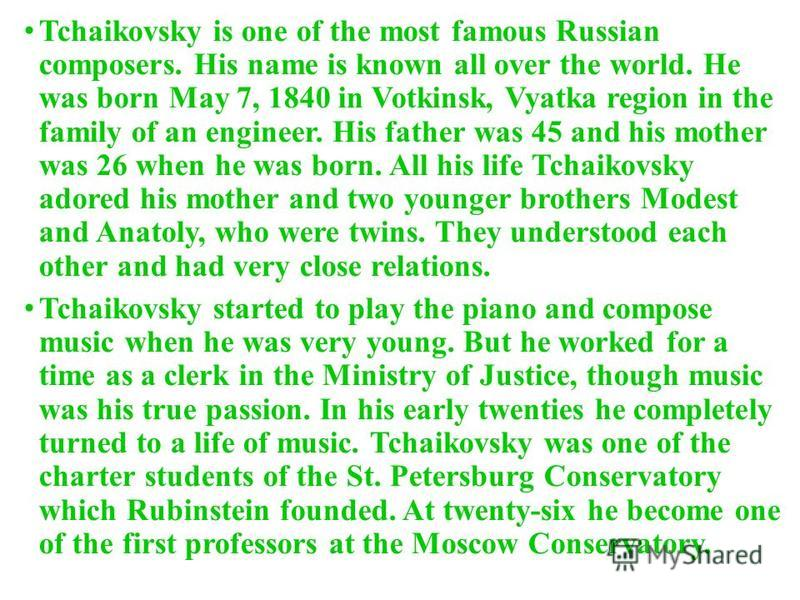 Tchaikovsky is one of the most famous Russian composers. His name is known all over the world. He was born May 7, 1840 in Votkinsk, Vyatka region in the family of an engineer. His father was 45 and his mother was 26 when he was born. All his life Tch