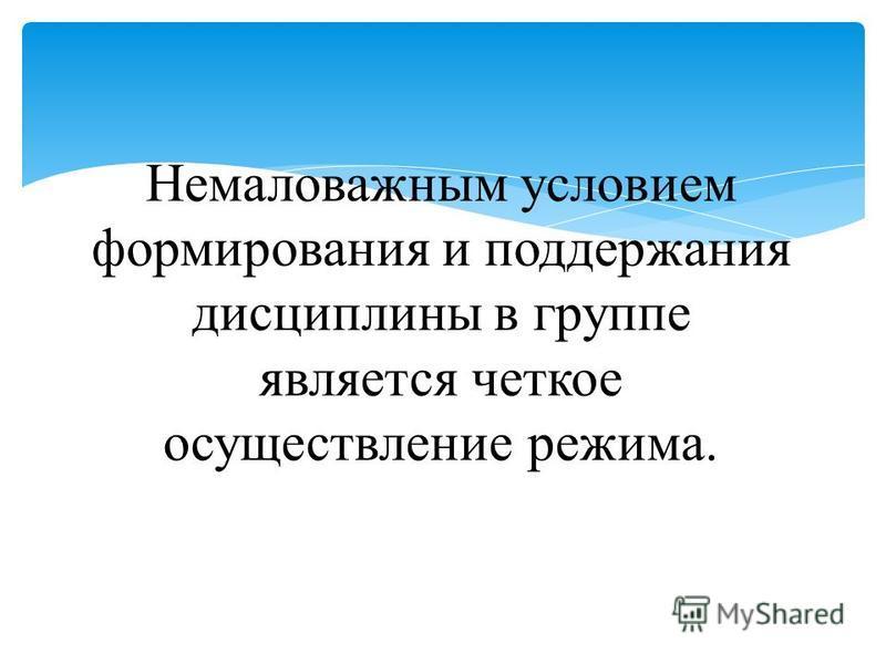 Немаловажным условием формирования и поддержания дисциплины в группе является четкое осуществление режима.