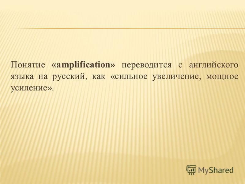 Понятие «amplification» переводится с английского языка на русский, как «сильное увеличение, мощное усиление».