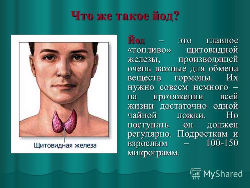 Что же такое йод? Йод – это главное «топливо» щитовидной железы, производящей очень важные для обмена веществ гормоны. Их нужно совсем немного – на протяжении всей жизни достаточно одной чайной ложки. Но поступать он должен регулярно. Подросткам и вз