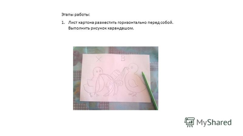 Этапы работы: 1. Лист картона разместить горизонтально перед собой. Выполнить рисунок карандашом.