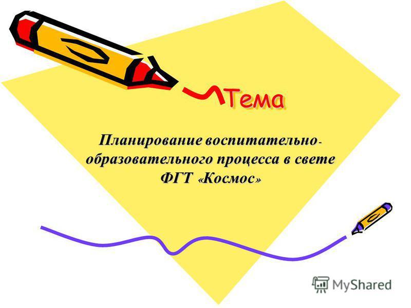 Тема Тема Планирование воспитательно - образовательного процесса в свете ФГТ « Космос »