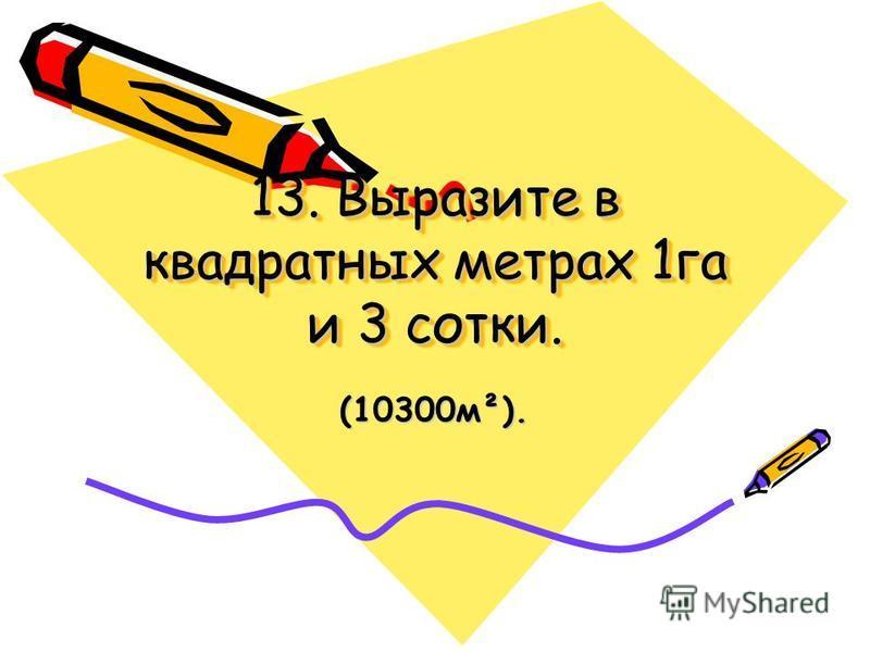 13. Выразите в квадратных метрах 1 га и 3 сотки. (10300 м²).