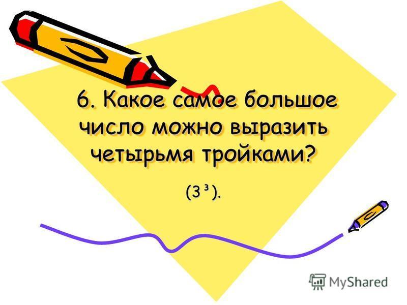 6. Какое самое большое число можно выразить четырьмя тройками? 6. Какое самое большое число можно выразить четырьмя тройками? (3³).