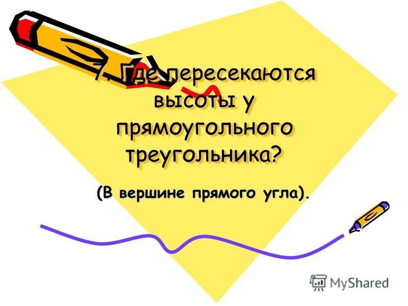 7. Где пересекаются высоты у прямоугольного треугольника? (В вершине прямого угла).