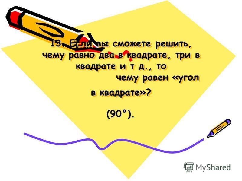 13. Если вы сможете решить, чему равно два в квадрате, три в квадрате и т д., то чему равен «угол в квадрате»? (90°).