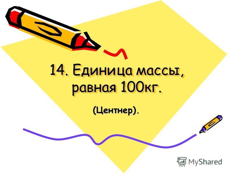 14. Единица массы, равная 100 кг. (Центнер).