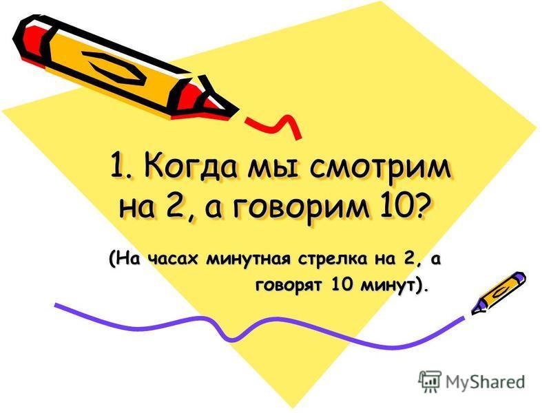 1. Когда мы смотрим на 2, а говорим 10? 1. Когда мы смотрим на 2, а говорим 10? (На часах минутная стрелка на 2, а говорят 10 минут). говорят 10 минут).