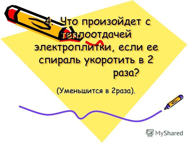 4. Что произойдет с теплоотдачей электроплитки, если ее спираль укоротить в 2 раза? 4. Что произойдет с теплоотдачей электроплитки, если ее спираль укоротить в 2 раза? (Уменьшится в 2 раза).