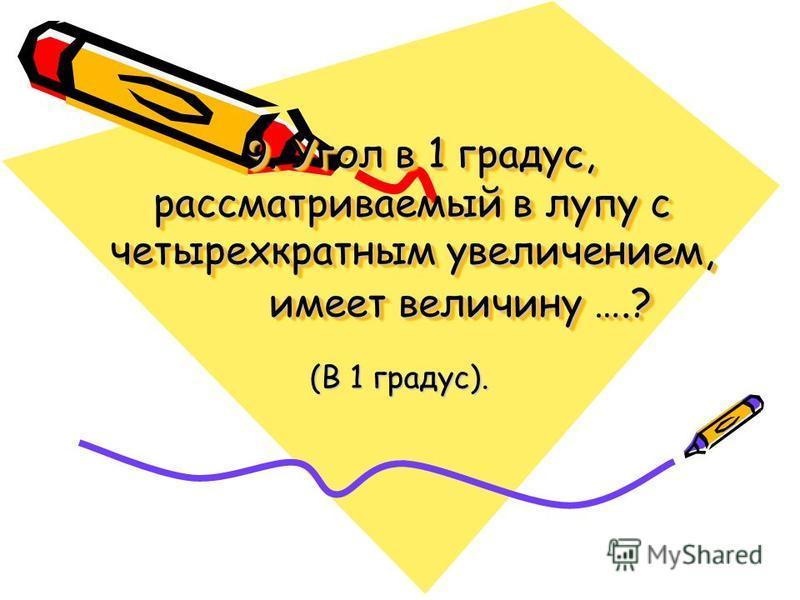 9. Угол в 1 градус, рассматриваемый в лупу с четырехкратным увеличением, имеет величину ….? 9. Угол в 1 градус, рассматриваемый в лупу с четырехкратным увеличением, имеет величину ….? (В 1 градус).