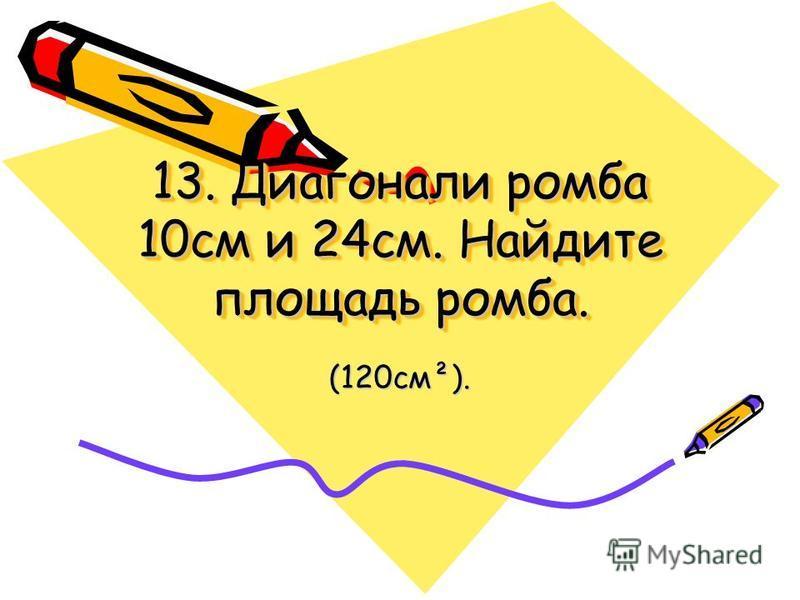 13. Диагонали ромба 10 см и 24 см. Найдите площадь ромба. (120 см²).