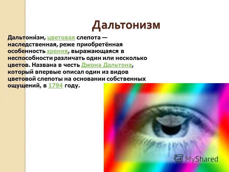 Дальтонизм Дальтони́зм, цветовая слепота наследственная, реже приобретённая особенность зрения, выражающаяся в неспособности различать один или несколько цветов. Названа в честь Джона Дальтона, который впервые описал один из видов цветовой слепоты на