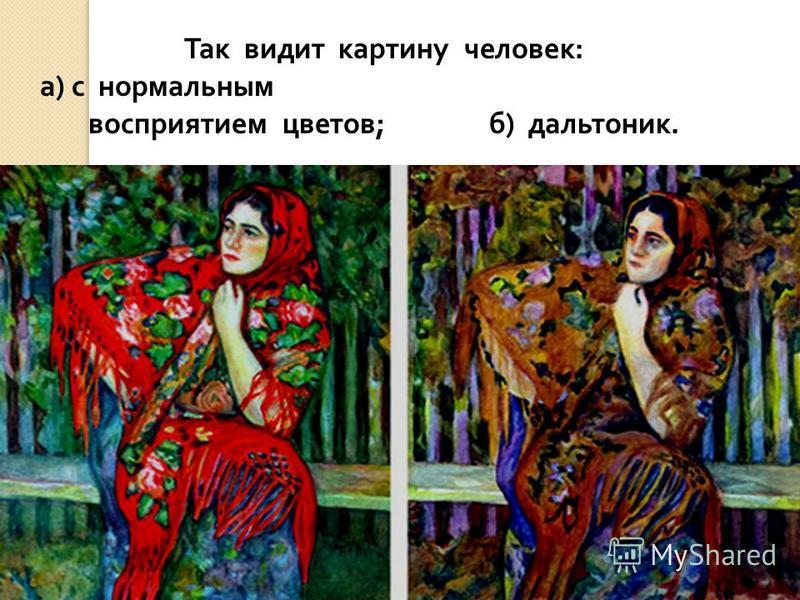 Так видит картину человек : а ) с нормальным восприятием цветов ; б ) дальтоник.