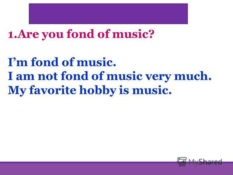 1.Are you fond of music? Im fond of music. I am not fond of music very much. My favorite hobby is music.