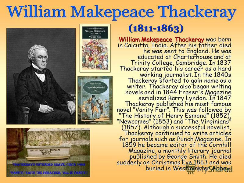 William Makepeace Thackeray was born in Calcutta, India. After his father died he was sent to England. He was educated at Charterhouse and at Trinity College, Cambridge. In 1837 Thackeray started his career as a hard working journalist. In the 1840s